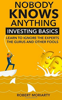 Nobody Knows Anything: Investing Common Sense From Bob Moriarty